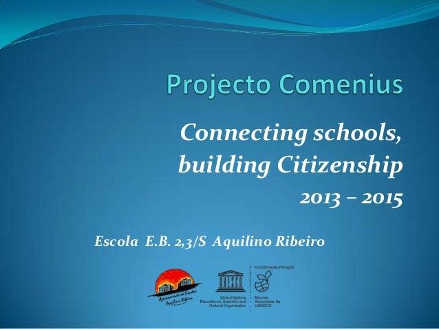Connecting schools, building Citizenship 2013 – 2015 Escola E.B. 2,3/S Aquilino Ribeiro
