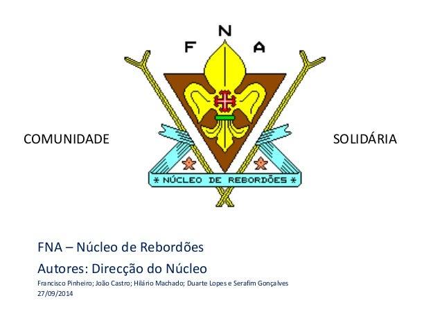 COMUNIDADE SOLIDÁRIA  FNA – Núcleo de Rebordões  Autores: Direcção do Núcleo  Francisco Pinheiro; João Castro; Hilário Mac...