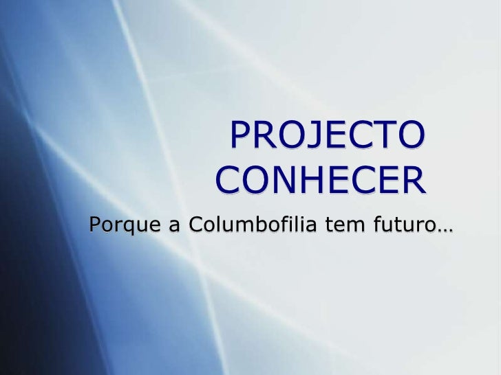 PROJECTO CONHECER <br />Porque a Columbofilia tem futuro…<br />