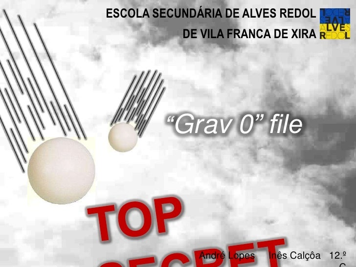"ESCOLA SECUNDÁRIA DE ALVES REDOL<br />DE VILA FRANCA DE XIRA<br />""Grav 0"" file<br />TOP SECRET<br />André Lopes     Inês ..."