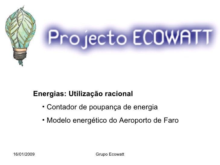16/01/2009 Grupo Ecowatt <ul><li>Energias: Utilização racional </li></ul><ul><ul><li>Contador de poupança de energia </li>...