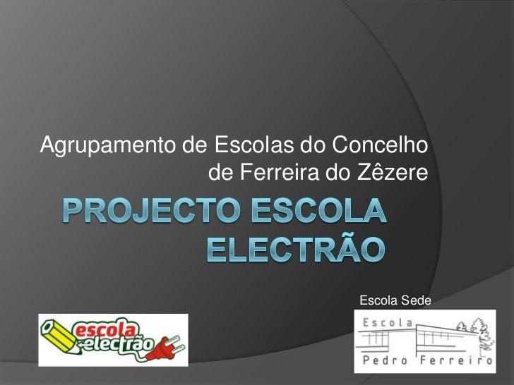 Projecto Escola electrão<br />Agrupamento de Escolas do Concelho de Ferreira do Zêzere<br />Escola Sede<br />