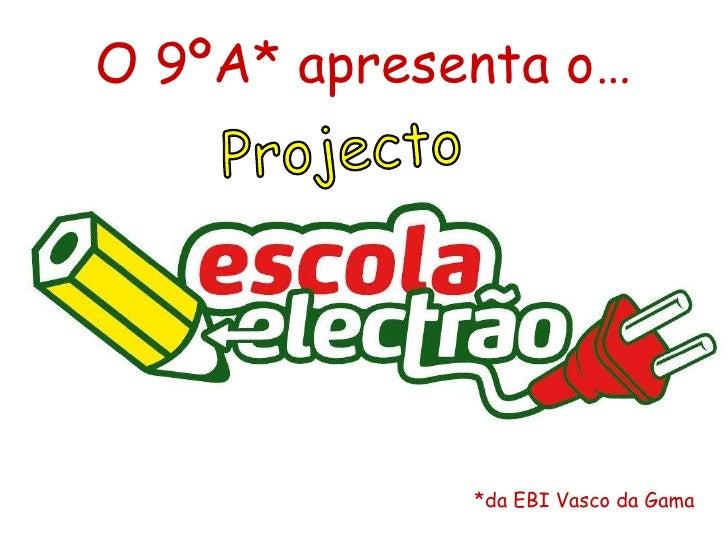 O 9ºA* apresenta o…<br />Projecto<br />*da EBI Vasco da Gama<br />