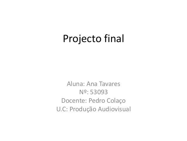 Projecto final   Aluna: Ana Tavares        Nº: 53093 Docente: Pedro ColaçoU.C: Produção Audiovisual