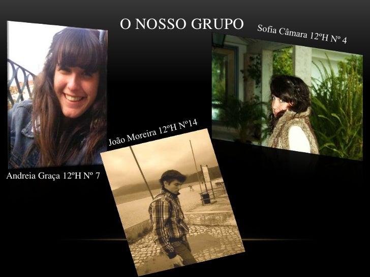 O nosso Grupo<br />Sofia Câmara 12ºHNº 4<br />João Moreira 12ºHNº14<br />Andreia Graça 12ºH Nº 7<br />