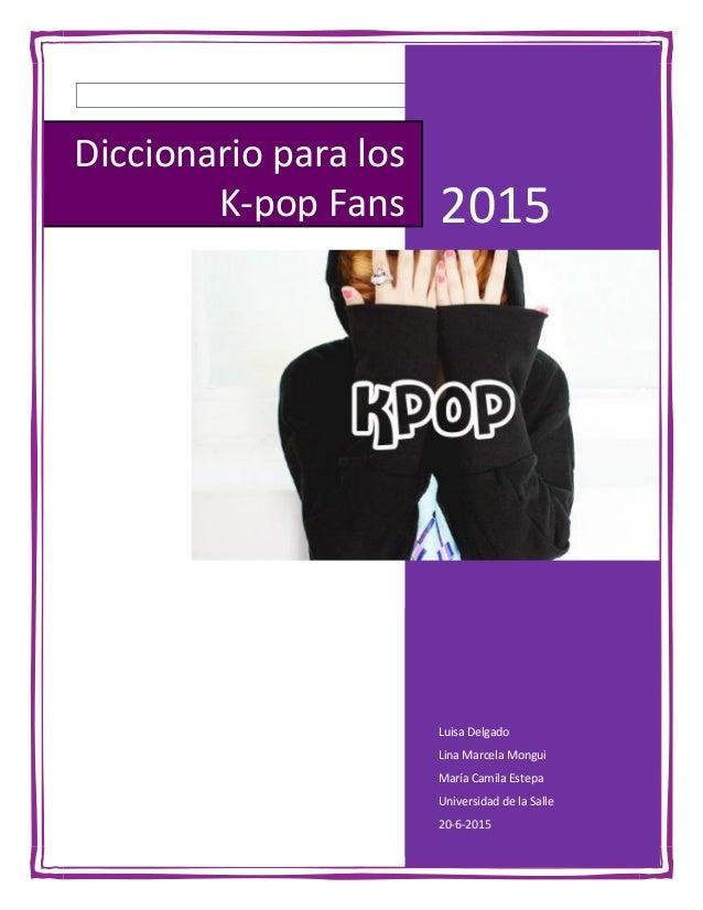 2015 Luisa Delgado Lina Marcela Mongui María Camila Estepa Universidad de la Salle 20-6-2015 Diccionario para los K-pop Fa...