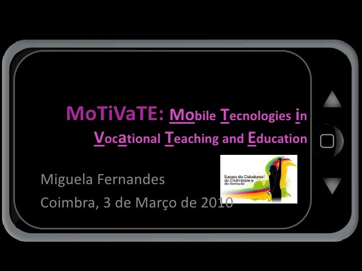 MoTiVaTE: MobileTecnologiesinVocationalTeaching and Education<br />Miguela Fernandes<br />Coimbra, 3 de Março de 2010<br />