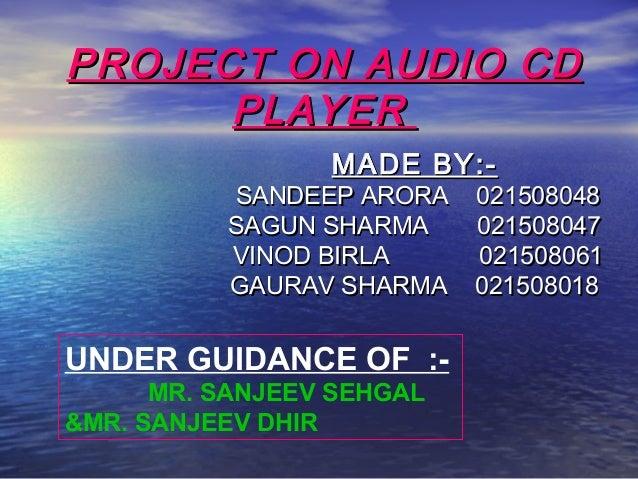 PROJECT ON AUDIO CDPROJECT ON AUDIO CD PLAYERPLAYER MADE BY:-MADE BY:- SANDEEP ARORA 021508048SANDEEP ARORA 021508048 SAGU...
