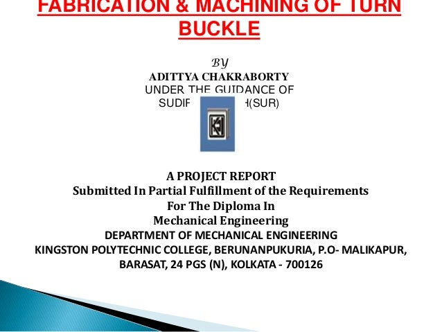 FABRICATION & MACHINING OF TURN BUCKLE BY ADITTYA CHAKRABORTY UNDER THE GUIDANCE OF SUDIPTA GHOSH(SUR) A PROJECT REPORT Su...