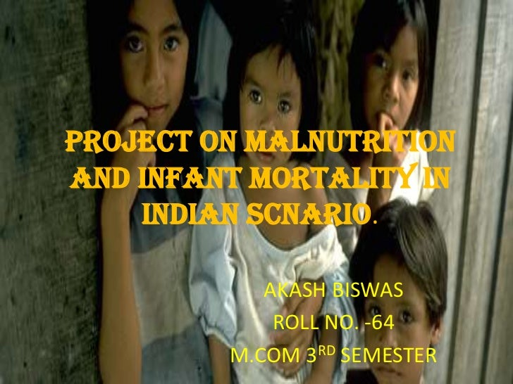 PROJECT ON MALNUTRITIONAND INFANT MORTALITY IN    INDIAN SCNARIO.            AKASH BISWAS             ROLL NO. -64        ...