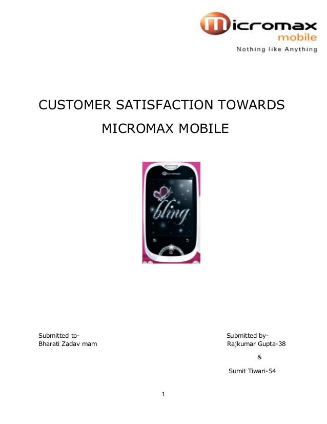 1 CUSTOMER SATISFACTION TOWARDS MICROMAX MOBILE Submitted to- Submitted by- Bharati Zadav mam Rajkumar Gupta-38 & Sumit Ti...