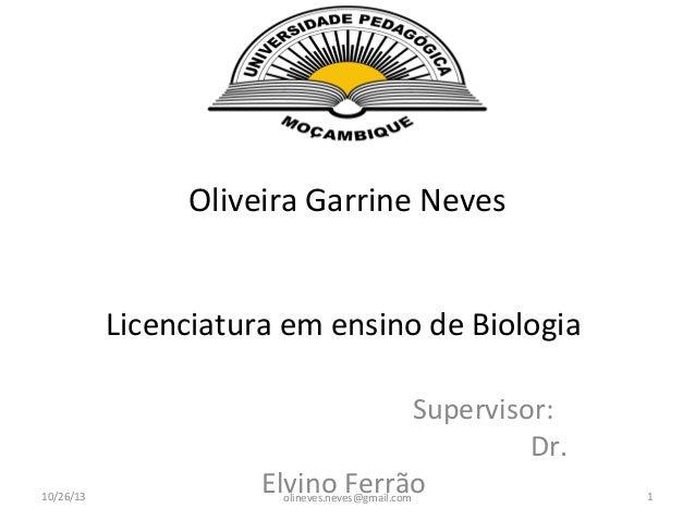 Oliveira Garrine Neves Licenciatura em ensino de Biologia  10/26/13  Supervisor: Dr. Elvino Ferrão olineves.neves@gmail.co...