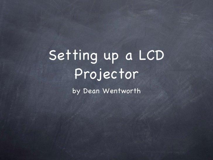 Setting up a LCD Projector <ul><li>by Dean Wentworth </li></ul>