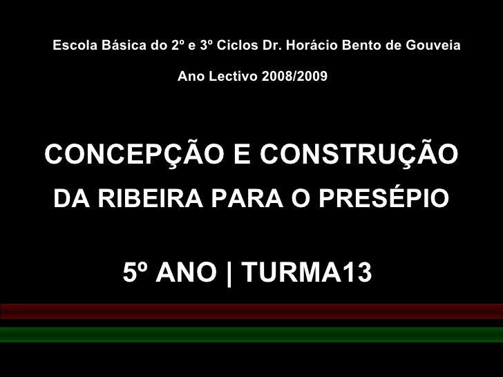 CONCEPÇÃO E CONSTRUÇÃO  DA RIBEIRA PARA O PRESÉPIO 5º ANO | TURMA13 Escola Básica do 2º e 3º Ciclos Dr. Horácio Bento de G...