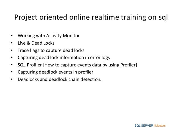 Project oriented online realtime training on sql•    Working with Activity Monitor•    Live & Dead Locks•    Trace flags t...