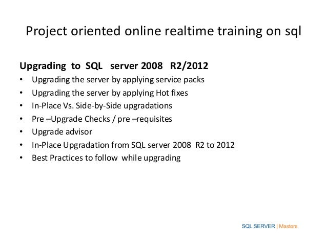 Project oriented online realtime training on sqlUpgrading to SQL server 2008 R2/2012•    Upgrading the server by applying ...