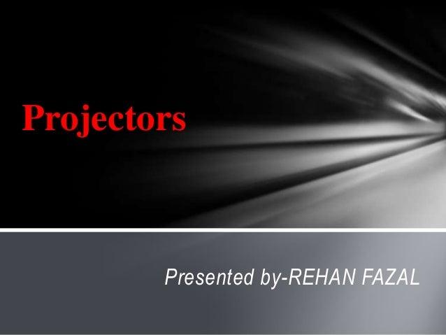 Presented by-REHAN FAZAL Projectors