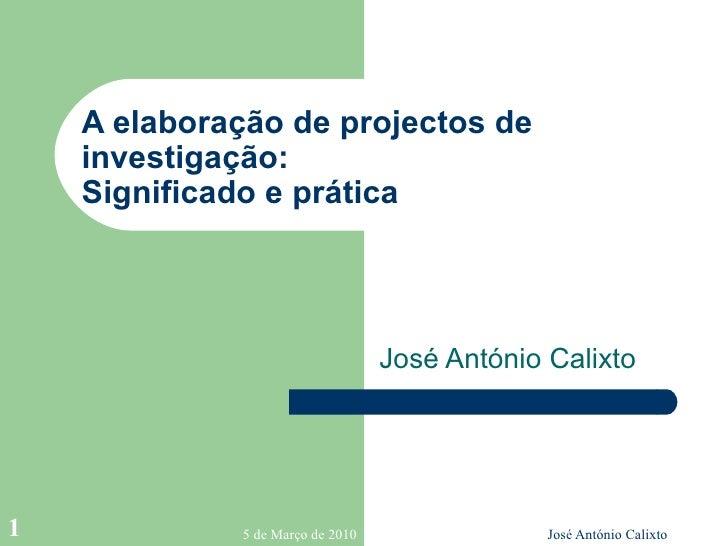 A elaboração de projectos de investigação: Significado e prática  José António Calixto