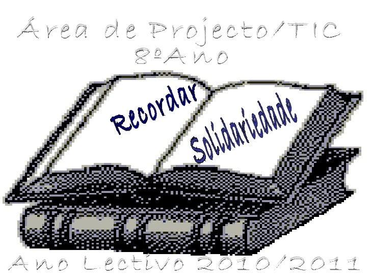Recordar Solidariedade Área de Projecto/TIC 8ºAno Ano Lectivo 2010/2011