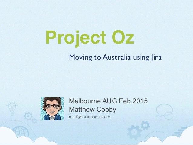 Project Oz Moving to Australia using Jira Matthew Cobby matt@andamooka.com Melbourne AUG Feb 2015