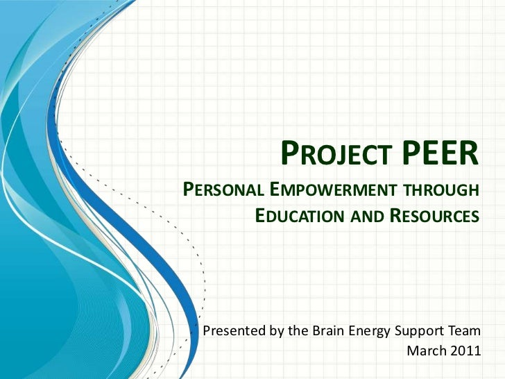 Project PEERPersonal Empowerment through Education and Resources<br />Presented by the Brain Energy Support Team<br />Marc...