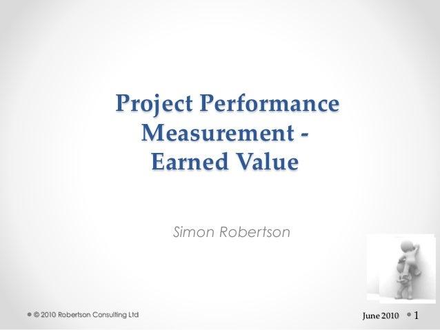 1 Project Performance Measurement - Earned Value Simon Robertson © 2010 Robertson Consulting Ltd June 2010