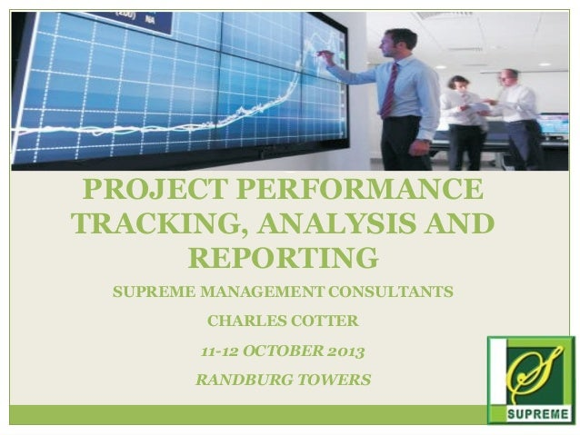 PROJECT PERFORMANCE TRACKING, ANALYSIS AND REPORTING SUPREME MANAGEMENT CONSULTANTS CHARLES COTTER 11-12 OCTOBER 2013 RAND...