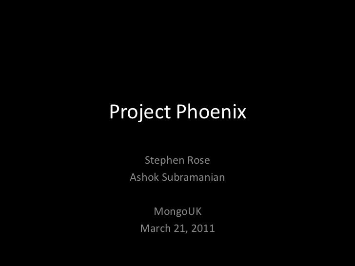 Project Phoenix<br />Stephen Rose<br />Ashok Subramanian<br />MongoUK<br />March 21, 2011<br />