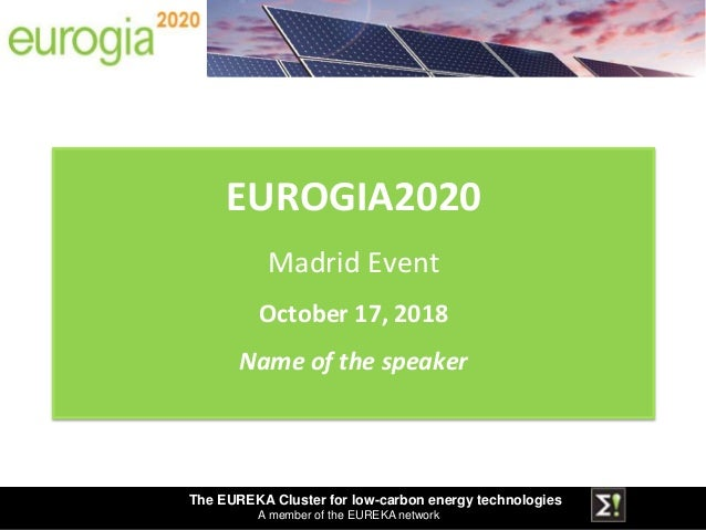 The EUREKA Cluster for low-carbon energy technologies A member of the EUREKA network EUROGIA2020 Madrid Event October 17, ...