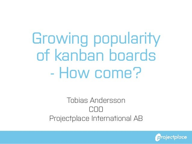 Growing popularity of kanban boards - How come? Tobias Andersson COO Projectplace International AB