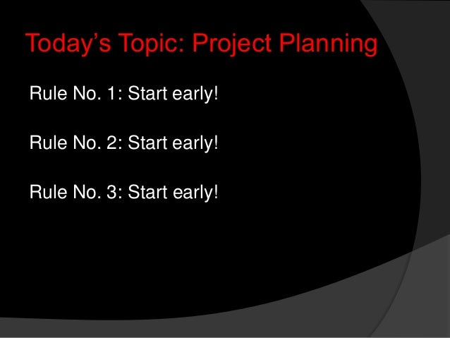 "Today""s Topic: Project Planning Rule No. 1: Start early! Rule No. 2: Start early! Rule No. 3: Start early!"