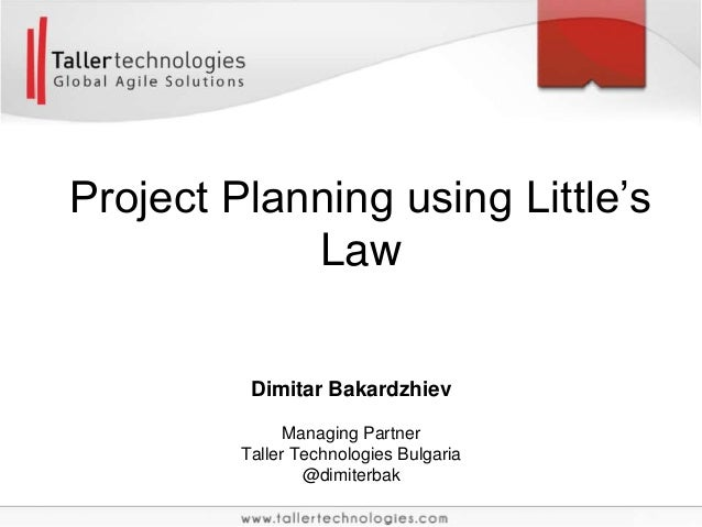 Project Planning using Little's Law Dimitar Bakardzhiev Managing Partner Taller Technologies Bulgaria @dimiterbak