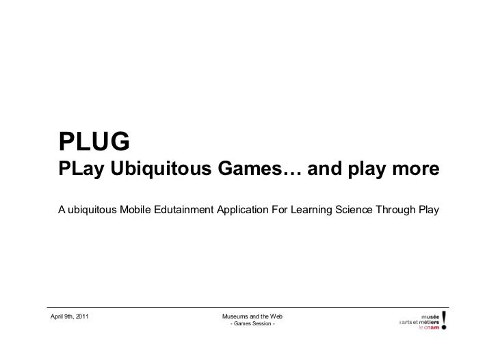 PLUG  PLay Ubiquitous Games… and play more  A ubiquitous Mobile Edutainment Application For Learning Science Through PlayA...
