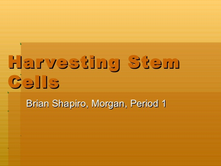Harvesting Stem Cells Brian Shapiro, Morgan, Period 1