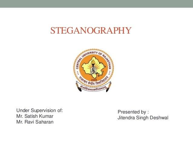 STEGANOGRAPHYPresented by :Jitendra Singh DeshwalUnder Supervision of:Mr. Satish KumarMr. Ravi Saharan