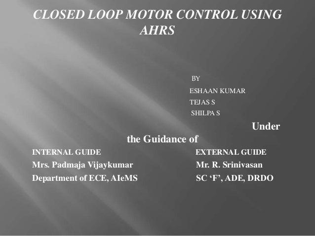 CLOSED LOOP MOTOR CONTROL USINGAHRSBYESHAAN KUMARTEJAS SSHILPA SUnderthe Guidance ofINTERNAL GUIDE EXTERNAL GUIDEMrs. Padm...