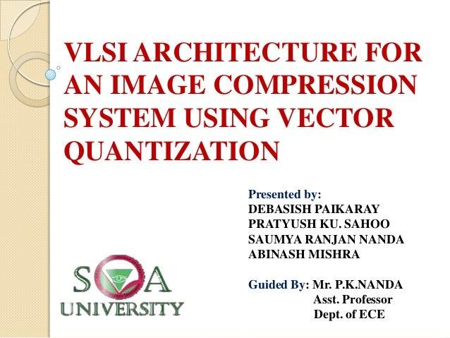 VLSI ARCHITECTURE FOR AN IMAGE COMPRESSION SYSTEM USING VECTOR QUANTIZATION Presented by: DEBASISH PAIKARAY PRATYUSH KU. S...