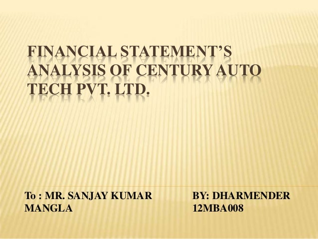FINANCIAL STATEMENT'S ANALYSIS OF CENTURY AUTO TECH PVT. LTD. BY: DHARMENDER 12MBA008 To : MR. SANJAY KUMAR MANGLA