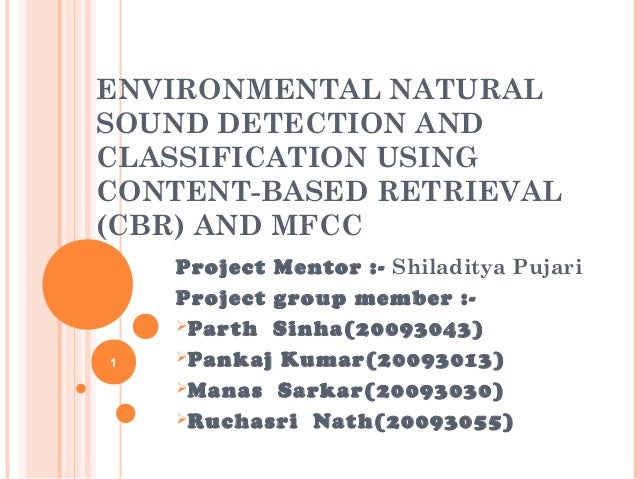 ENVIRONMENTAL NATURAL SOUND DETECTION AND CLASSIFICATION USING CONTENT-BASED RETRIEVAL (CBR) AND MFCC  1  Project Mentor :...