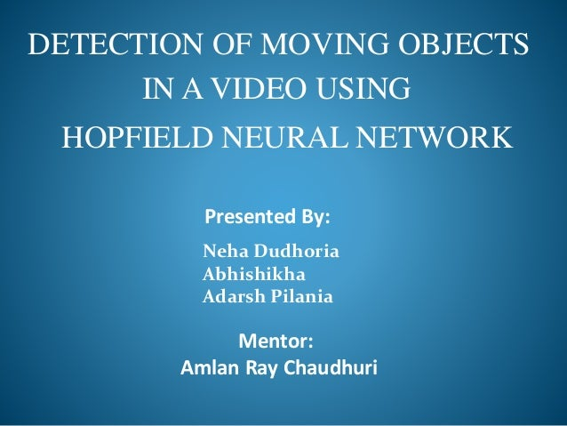 DETECTION OF MOVING OBJECTS IN A VIDEO USING HOPFIELD NEURAL NETWORK Presented By: Neha Dudhoria Abhishikha Adarsh Pilania...