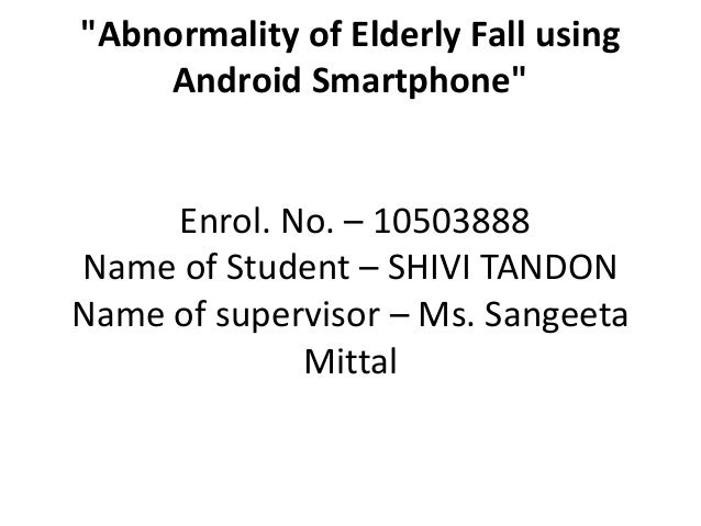 """""""Abnormality of Elderly Fall using Android Smartphone"""" Enrol. No. – 10503888 Name of Student – SHIVI TANDON Name of superv..."""