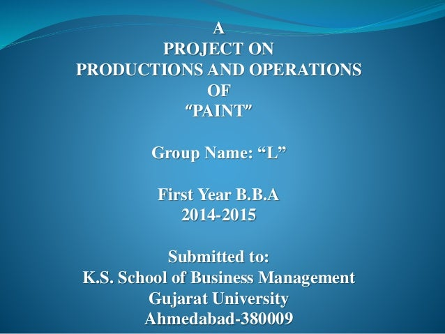 """A PROJECT ON PRODUCTIONS AND OPERATIONS OF """"PAINT"""" Group Name: """"L"""" First Year B.B.A 2014-2015 Submitted to: K.S. School of..."""