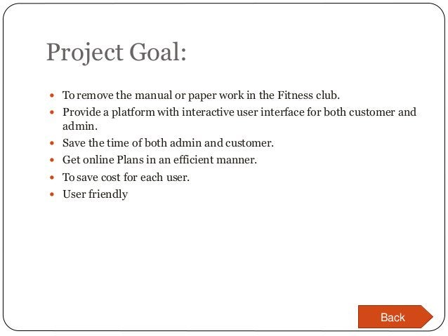 Project Goal:  Toremove the manual or paper work in the Fitness club.  Provide a platform with interactive user interfac...
