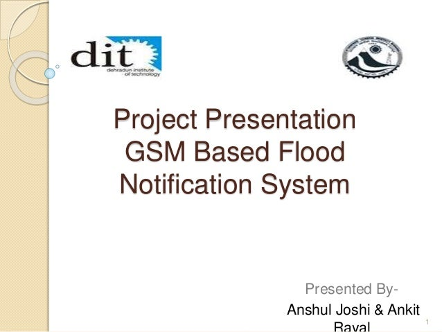 Project Presentation  GSM Based Flood  Notification System  Presented By-  Anshul Joshi & Ankit  Rayal 1
