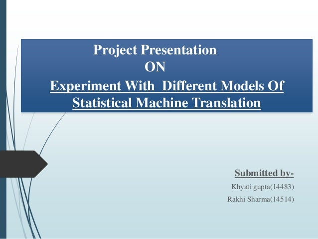 Experiment With Different Models Of Statistical Machine Translation Submitted by- Khyati gupta(14483) Rakhi Sharma(14514) ...