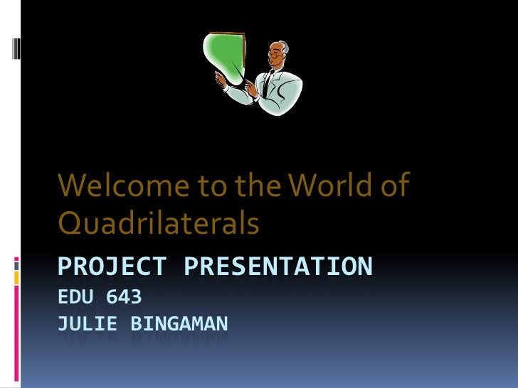 Project Presentation EDU 643Julie Bingaman<br />Welcome to the World of Quadrilaterals<br />