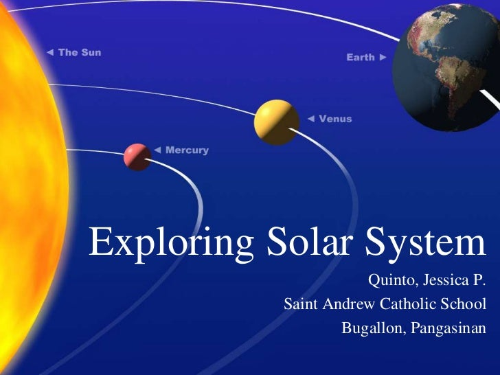 Exploring Solar System<br />Quinto, Jessica P.<br />Saint Andrew Catholic School<br />Bugallon, Pangasinan<br />
