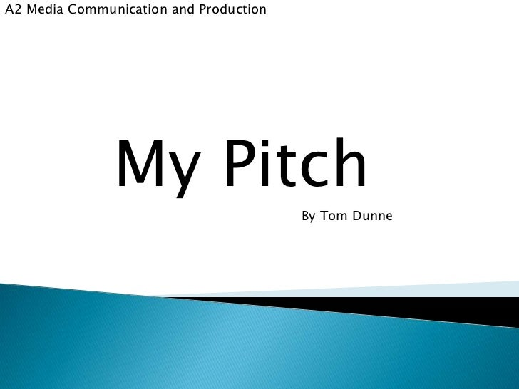 A2 Media Communication and Production               My Pitch                                        By Tom Dunne