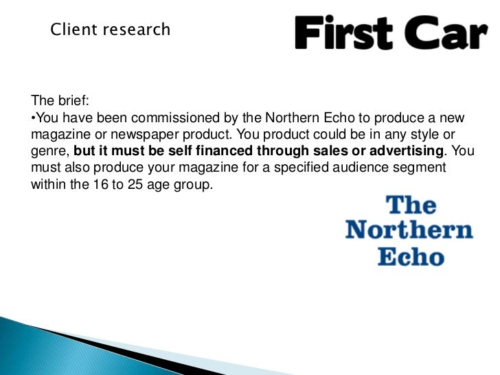 Client researchThe brief:•You have been commissioned by the Northern Echo to produce a newmagazine or newspaper product. Y...