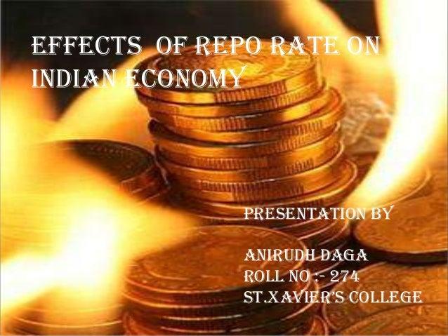 EFFECTS OF REPO RATE ONINDIAN ECONOMYPRESENTATION BYANIRUDH DAGAROLL NO :- 274ST.Xavier'S College
